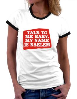 Talk To Me Baby, My Name Is Kaelem Women Ringer T-Shirt