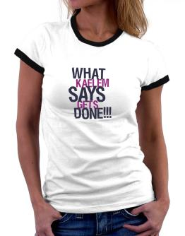 What Kaelem Says Gets Done!!! Women Ringer T-Shirt