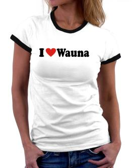 I Love Wauna Women Ringer T-Shirt