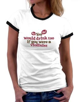 You Would Drink Too, If You Were A Violinist Women Ringer T-Shirt