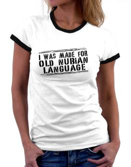 I Was Made For Old Nubian Language Women Ringer T-Shirt