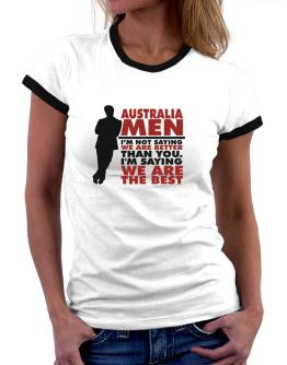 Australia Men I'm Not Saying We're Better Than You. I Am Saying We Are The Best Women Ringer T-Shirt