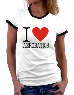 I Love Aerobatics Classic Women Ringer T-Shirt