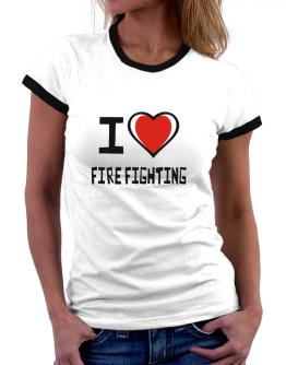 I Love Fire Fighting Women Ringer T-Shirt