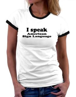 I Speak American Sign Language Women Ringer T-Shirt