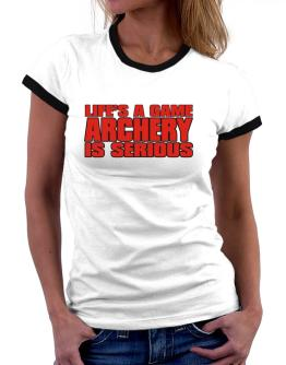 Life Is A Game , Archery Is Serious !!! Women Ringer T-Shirt