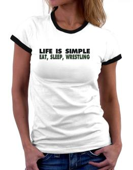 Life Is Simple . Eat, Sleep, Wrestling Women Ringer T-Shirt
