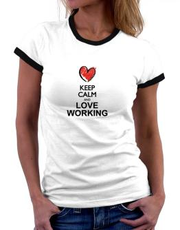 Keep calm and love Working chalk style Women Ringer T-Shirt