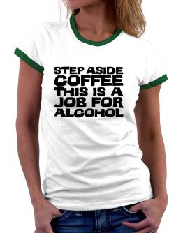 Step Aside Coffee This Is A Job For Alcohol Women Ringer T-Shirt
