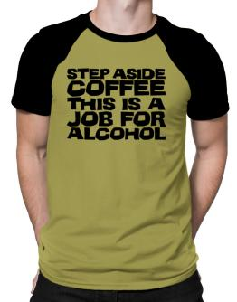 Step Aside Coffee This Is A Job For Alcohol Raglan T-Shirt