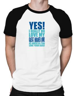 Yes! I Really Do Love My Great Horned Owl As Much As You Love Your Kids! Raglan T-Shirt