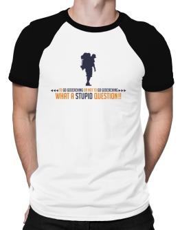 To go Geocaching or not to go Geocaching, what a stupid question!! Raglan T-Shirt