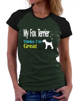 My Fox Terrier , Thinks I Am Great Women Raglan T-Shirt