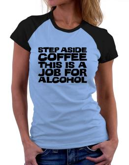Step Aside Coffee This Is A Job For Alcohol Women Raglan T-Shirt