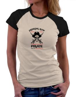 Drinking rum before noon makes you a pirate not an alcoholic Women Raglan T-Shirt