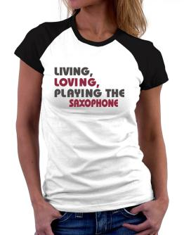 Living Loving Playing The Saxophone Women Raglan T-Shirt