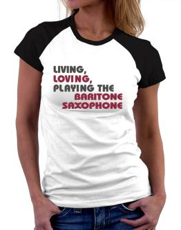 Living Loving Playing The Baritone Saxophone Women Raglan T-Shirt