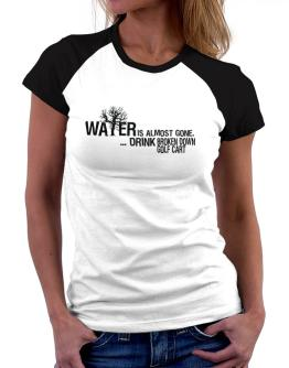 Water Is Almost Gone .. Drink Broken Down Golf Cart Women Raglan T-Shirt