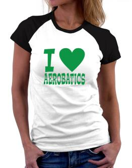 I Love Aerobatics Women Raglan T-Shirt