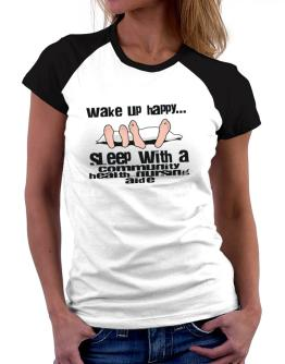 wake up happy .. sleep with a Community Health Nursing Aide Women Raglan T-Shirt