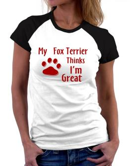 My Fox Terrier Thinks I Am Great Women Raglan T-Shirt