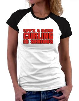 Life Is A Game , Curling Is Serious !!! Women Raglan T-Shirt