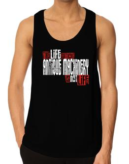Life Without Antique Machinery Is Not Life Tank Top