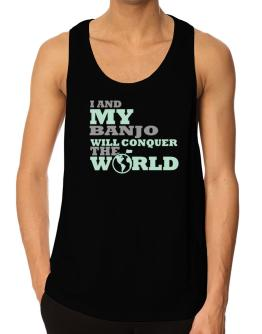 I And My Banjo Will Conquer The World Tank Top