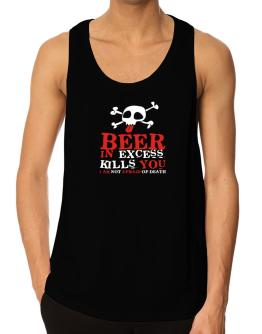 Beer In Excess Kills You - I Am Not Afraid Of Death Tank Top