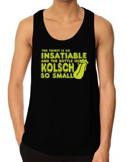 The Thirst Is So Insatiable And The Bottle Of Kolsch So Small Tank Top