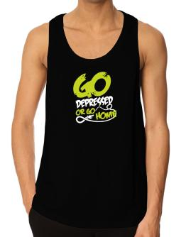 Go Depressed Or Go Home Tank Top