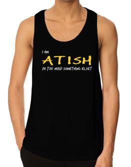 I Am Atish Do You Need Something Else? Tank Top