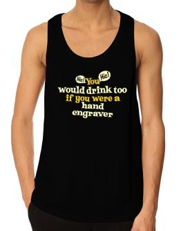 You Would Drink Too, If You Were A Hand Engraver Tank Top