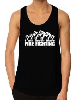 I Will Never Leave Fire Fighting Tank Top