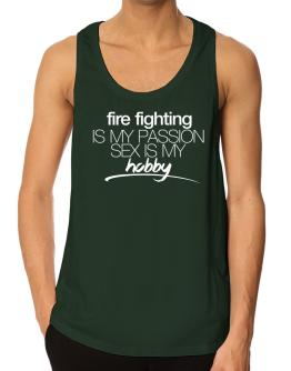 Fire Fighting is my passion sex is my hobby Tank Top
