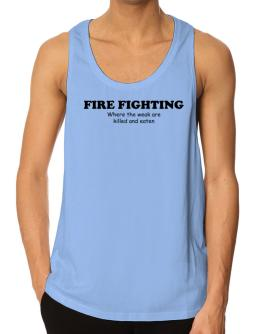 """"""" Fire Fighting Where the weak are killed & eaten """" Tank Top"""