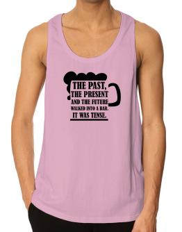 The past, the present, and the future walk into a bar Tank Top