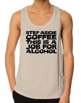 Step Aside Coffee This Is A Job For Alcohol Tank Top
