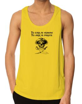 To err is human to arr is pirate Tank Top