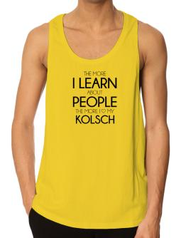The more I learn about people the more I love my Kolsch Tank Top