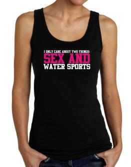 I Only Care About Two Things: Sex And Water Sports Tank Top Women