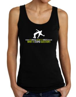 To Wrestle or not to Wrestle, what a stupid question!! Tank Top Women