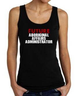 Future Aboriginal Affairs Administrator Tank Top Women