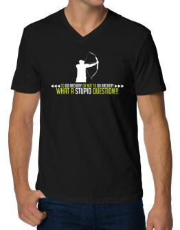 To do Archery or not to do Archery, what a stupid question!! V-Neck T-Shirt