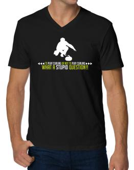 To play Curling or not to play Curling, what a stupid question!! V-Neck T-Shirt
