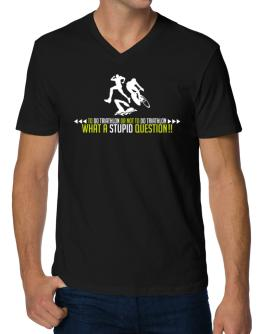 To do Triathlon or not to do Triathlon, what a stupid question!! V-Neck T-Shirt