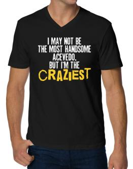 I May Not Be The Most Handsome Acevedo, But I Am The Craziest V-Neck T-Shirt