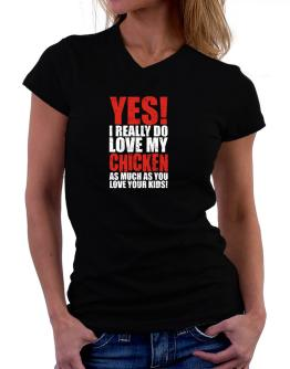 Yes! I Really Do Love My Chicken As Much As You Love Your Kids! T-Shirt - V-Neck-Womens