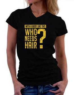 With a body like this, Who needs hair ? T-Shirt - V-Neck-Womens