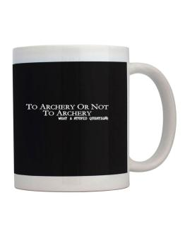 To Archery Or Not To Archery, What A Stupid Question Mug